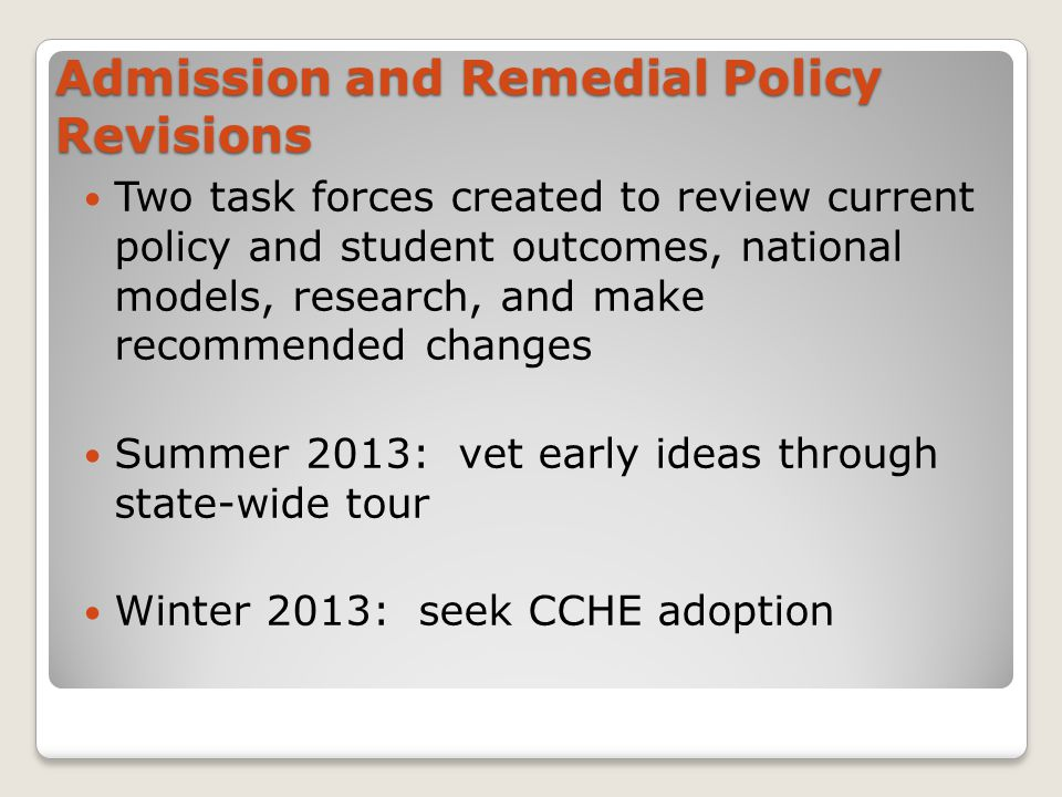 Admission and Remedial Policy Revisions Two task forces created to review current policy and student outcomes, national models, research, and make recommended changes Summer 2013: vet early ideas through state-wide tour Winter 2013: seek CCHE adoption