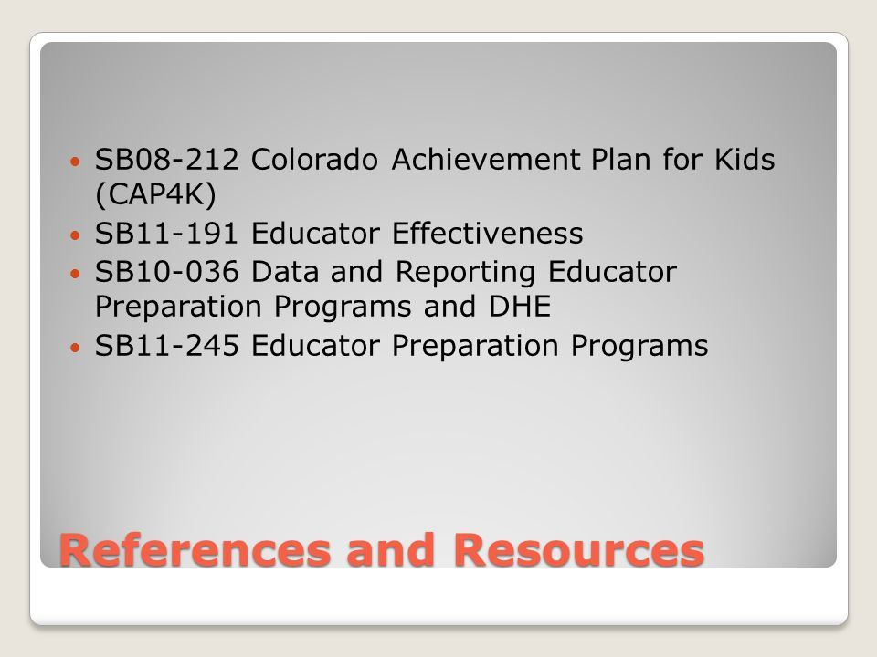 References and Resources SB08-212 Colorado Achievement Plan for Kids (CAP4K) SB11-191 Educator Effectiveness SB10-036 Data and Reporting Educator Preparation Programs and DHE SB11-245 Educator Preparation Programs