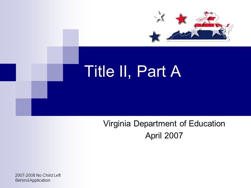 2007-2008 No Child Left Behind Application Title II, Part A Virginia Department of Education April 2007