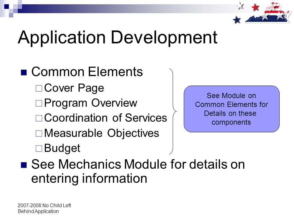 2007-2008 No Child Left Behind Application Application Development Common Elements  Cover Page  Program Overview  Coordination of Services  Measurable Objectives  Budget See Mechanics Module for details on entering information See Module on Common Elements for Details on these components