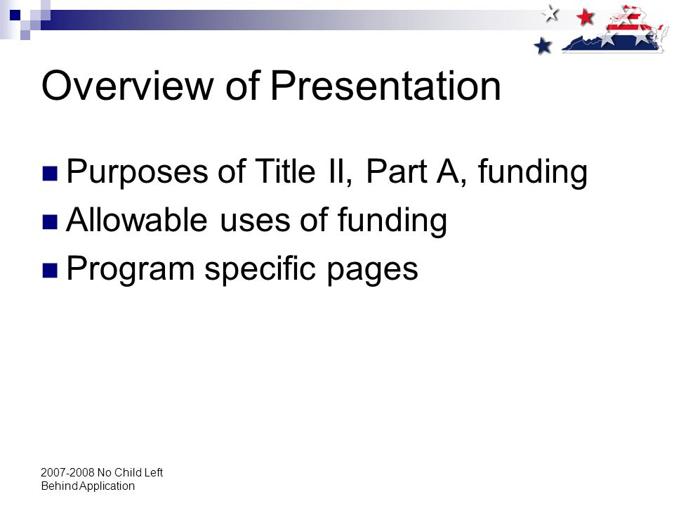 2007-2008 No Child Left Behind Application Overview of Presentation Purposes of Title II, Part A, funding Allowable uses of funding Program specific pages