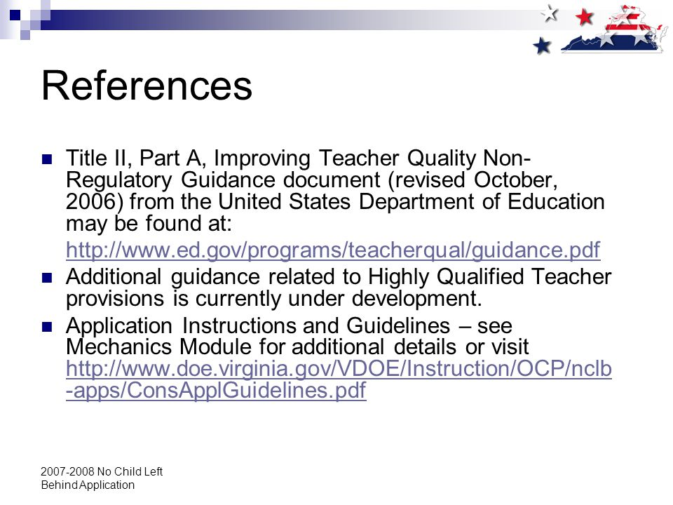 2007-2008 No Child Left Behind Application References Title II, Part A, Improving Teacher Quality Non- Regulatory Guidance document (revised October, 2006) from the United States Department of Education may be found at: http://www.ed.gov/programs/teacherqual/guidance.pdf Additional guidance related to Highly Qualified Teacher provisions is currently under development.