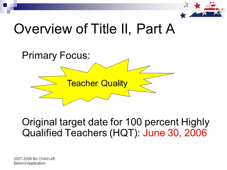 2007-2008 No Child Left Behind Application Overview of Title II, Part A Primary Focus: Original target date for 100 percent Highly Qualified Teachers (HQT): June 30, 2006 Teacher Quality