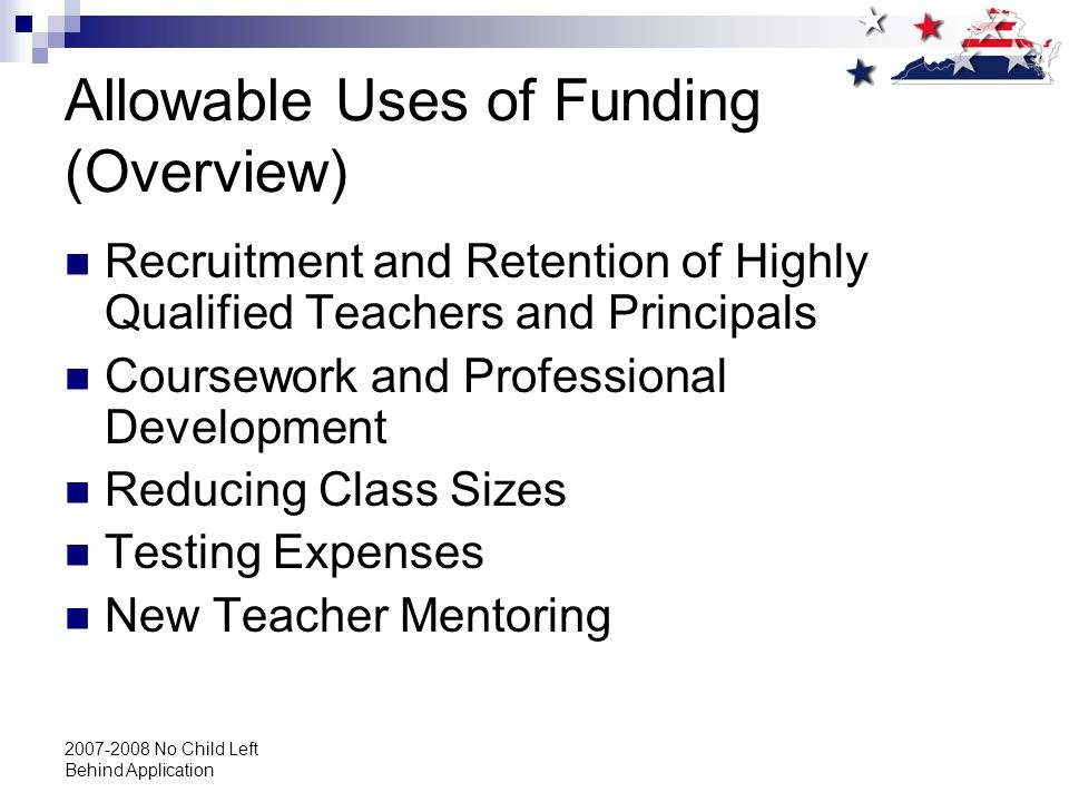 2007-2008 No Child Left Behind Application Allowable Uses of Funding (Overview) Recruitment and Retention of Highly Qualified Teachers and Principals Coursework and Professional Development Reducing Class Sizes Testing Expenses New Teacher Mentoring