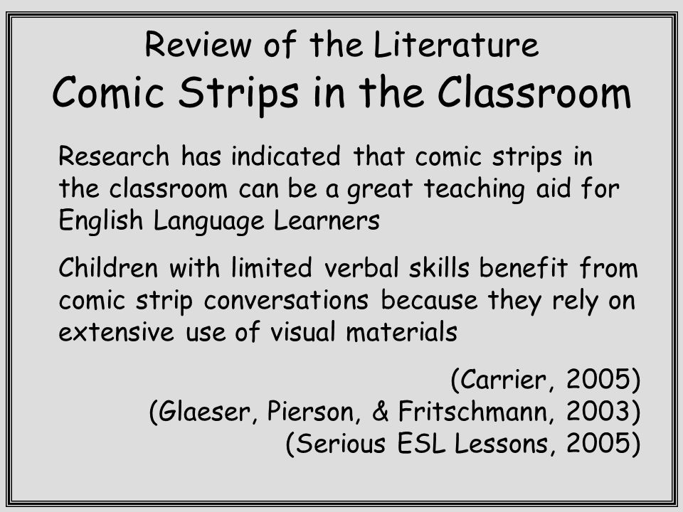 Review of the Literature Comic Strips in the Classroom Research has indicated that comic strips in the classroom can be a great teaching aid for English Language Learners Children with limited verbal skills benefit from comic strip conversations because they rely on extensive use of visual materials (Carrier, 2005) (Glaeser, Pierson, & Fritschmann, 2003) (Serious ESL Lessons, 2005)