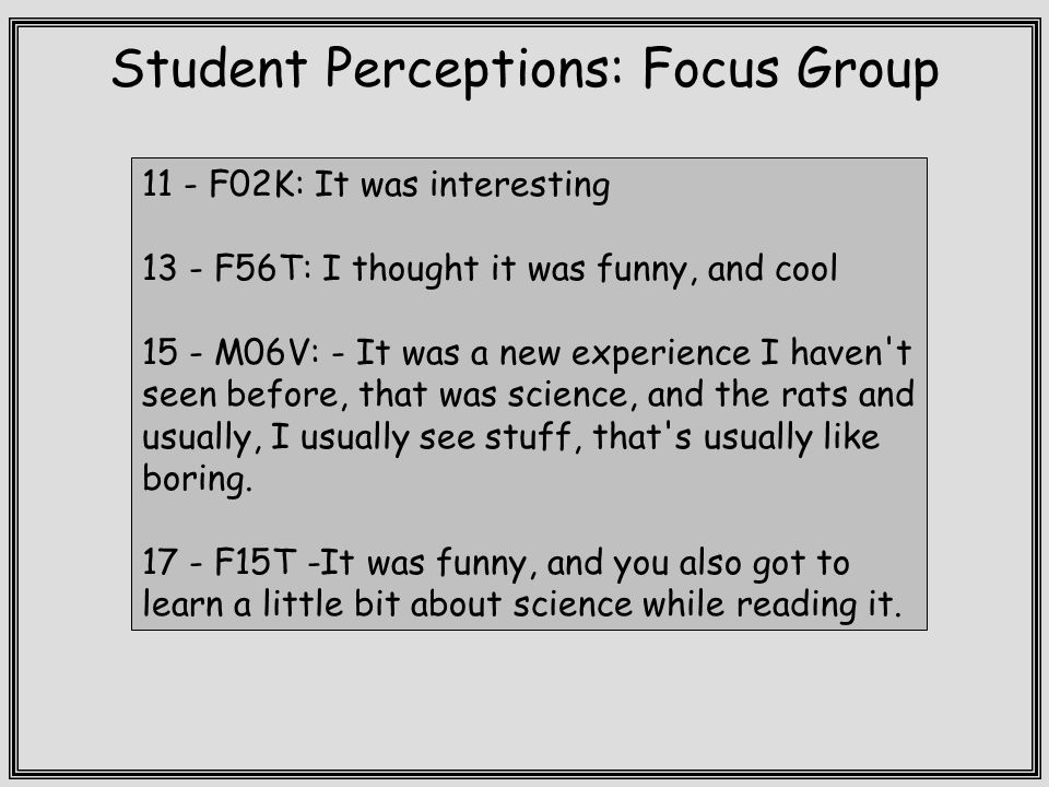 Student Perceptions: Focus Group 11 - F02K: It was interesting 13 - F56T: I thought it was funny, and cool 15 - M06V: - It was a new experience I haven t seen before, that was science, and the rats and usually, I usually see stuff, that s usually like boring.