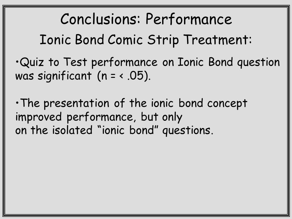 Conclusions: Performance Ionic Bond Comic Strip Treatment: Quiz to Test performance on Ionic Bond question was significant (n = <.05).