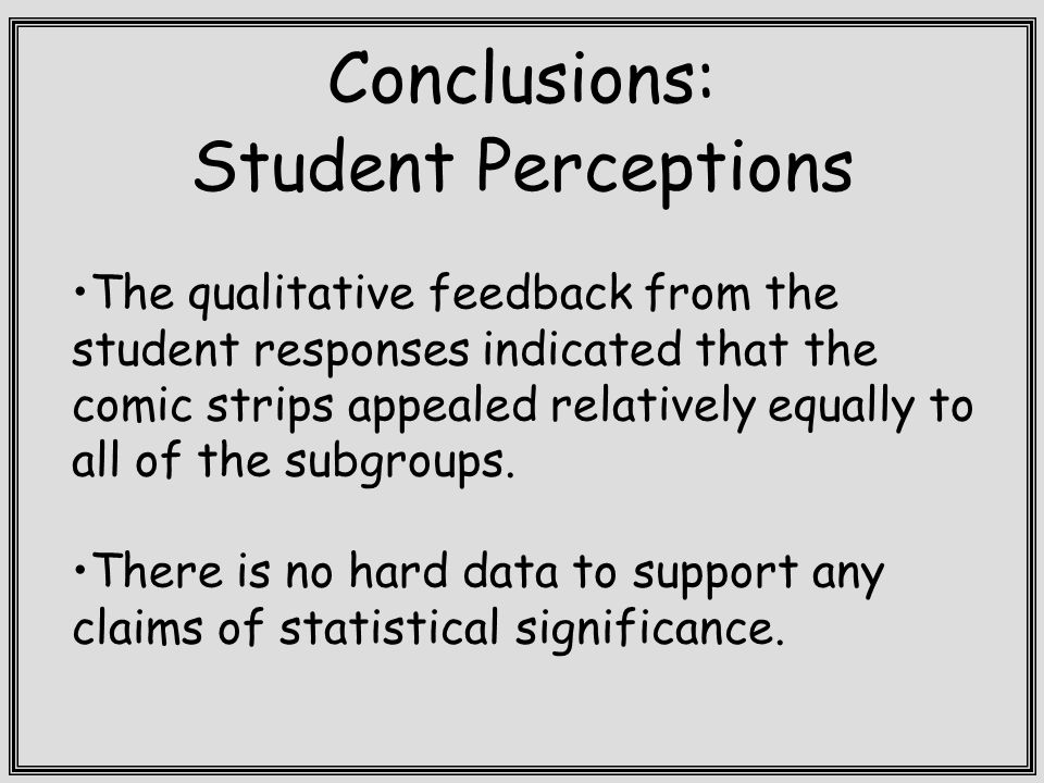 Conclusions: Student Perceptions The qualitative feedback from the student responses indicated that the comic strips appealed relatively equally to all of the subgroups.