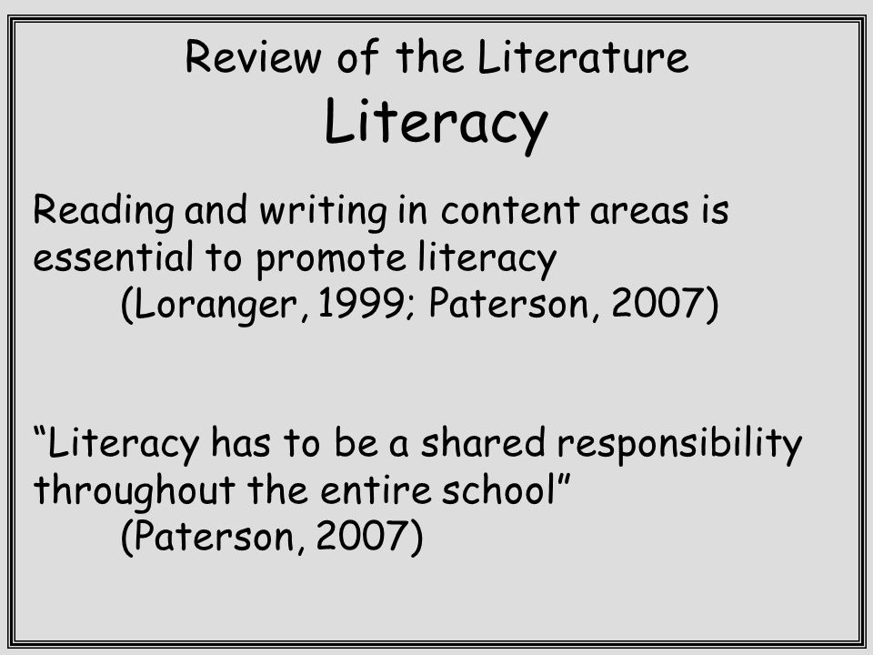 Review of the Literature Literacy Reading and writing in content areas is essential to promote literacy (Loranger, 1999; Paterson, 2007) Literacy has to be a shared responsibility throughout the entire school (Paterson, 2007)