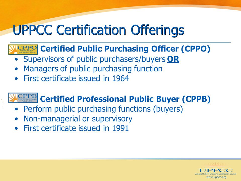 UPPCC Certification Offerings Certified Public Purchasing Officer (CPPO) Supervisors of public purchasers/buyers OR Managers of public purchasing function First certificate issued in 1964 Certified Professional Public Buyer (CPPB) Perform public purchasing functions (buyers) Non-managerial or supervisory First certificate issued in 1991