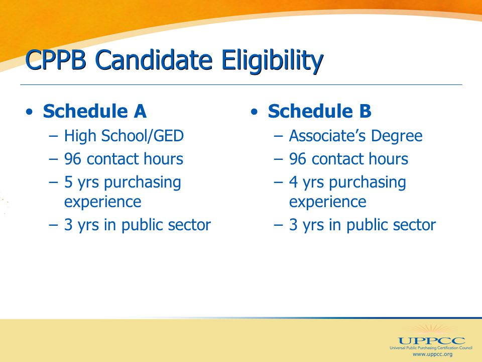 CPPB Candidate Eligibility Schedule A –High School/GED –96 contact hours –5 yrs purchasing experience –3 yrs in public sector Schedule B –Associate's Degree –96 contact hours –4 yrs purchasing experience –3 yrs in public sector