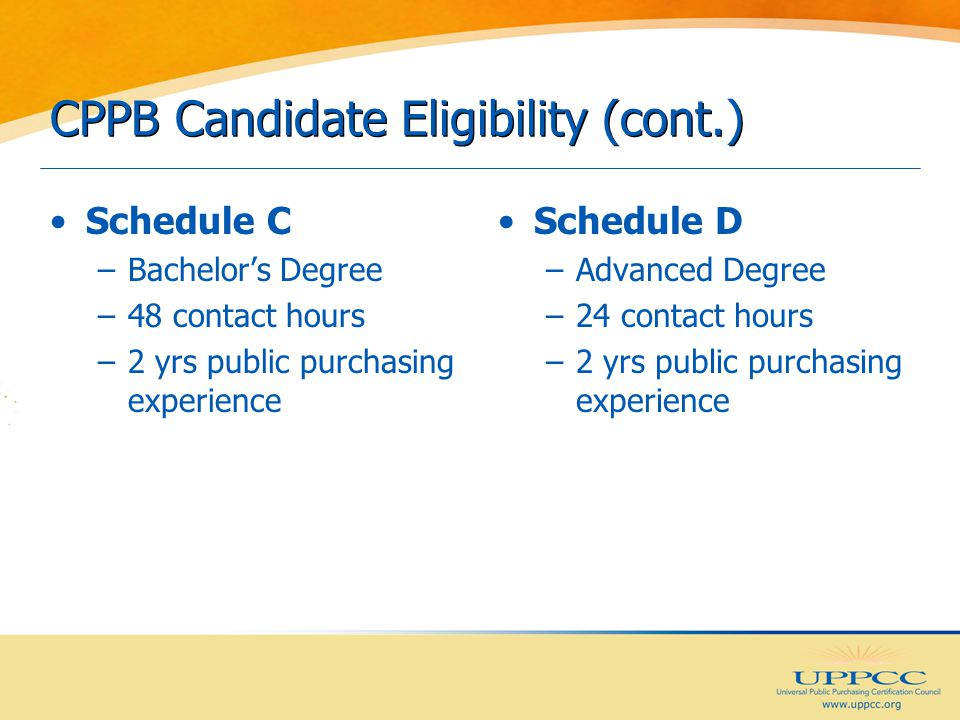 CPPB Candidate Eligibility (cont.) Schedule C –Bachelor's Degree –48 contact hours –2 yrs public purchasing experience Schedule D –Advanced Degree –24 contact hours –2 yrs public purchasing experience