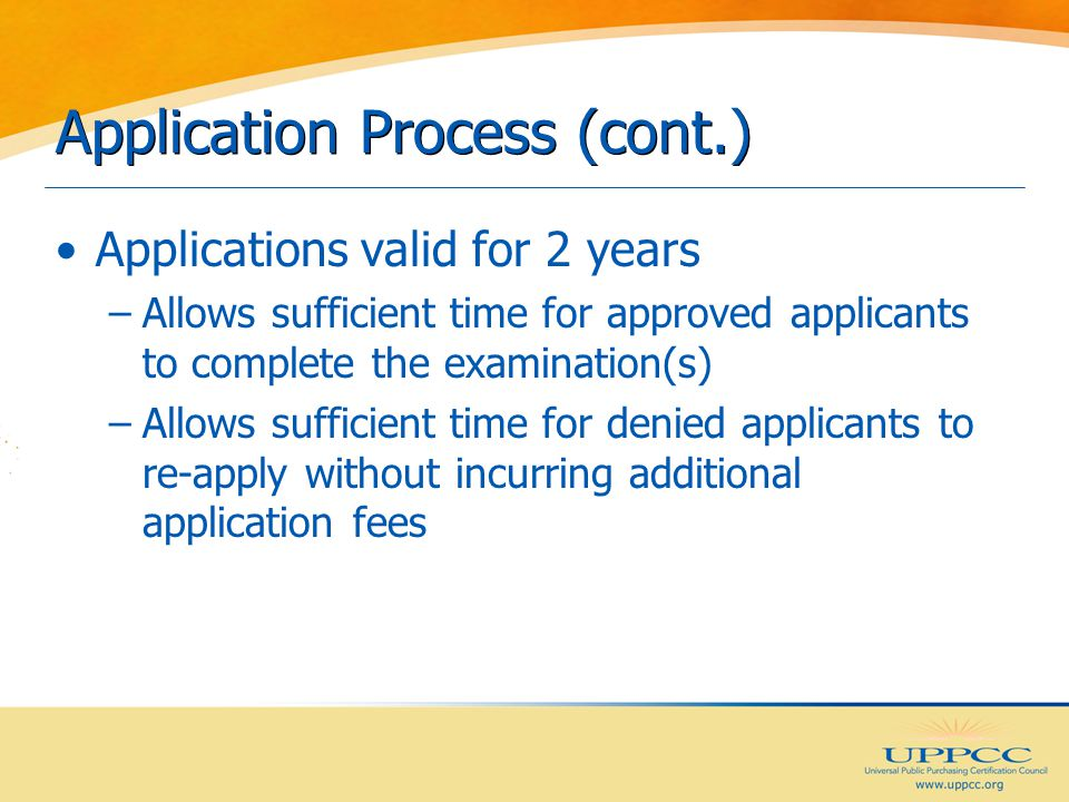 Application Process (cont.) Applications valid for 2 years –Allows sufficient time for approved applicants to complete the examination(s) –Allows sufficient time for denied applicants to re-apply without incurring additional application fees