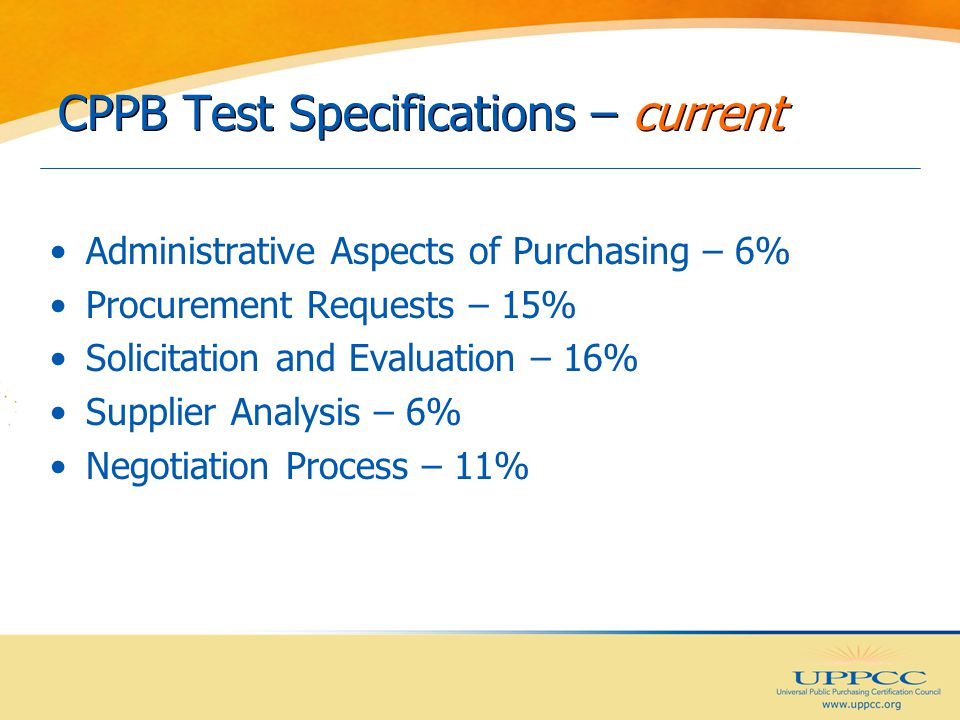 CPPB Test Specifications – current Administrative Aspects of Purchasing – 6% Procurement Requests – 15% Solicitation and Evaluation – 16% Supplier Analysis – 6% Negotiation Process – 11%