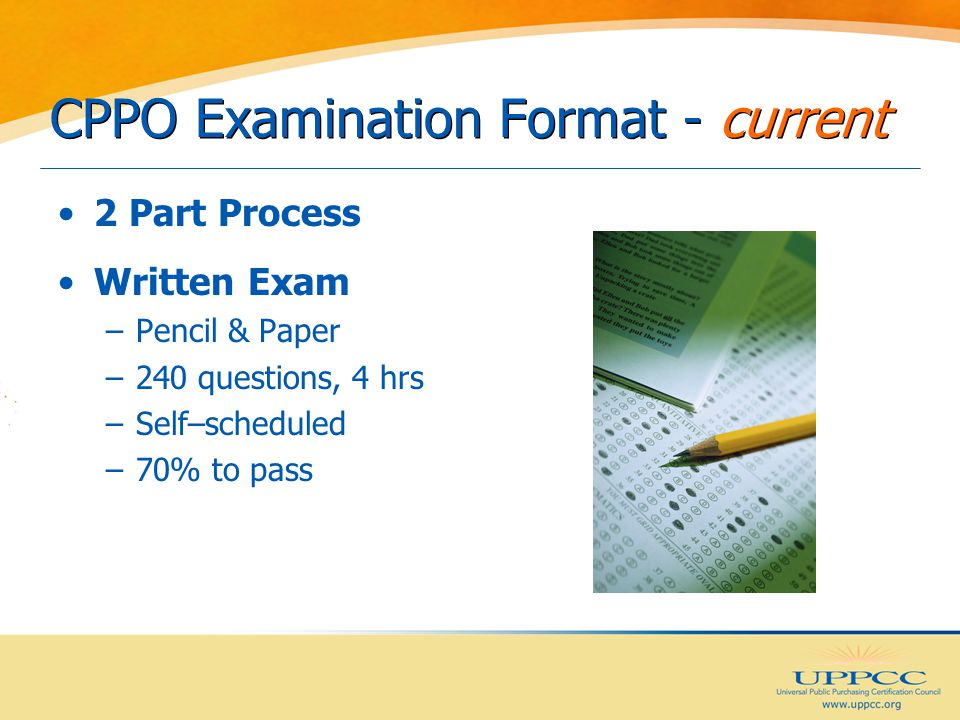 CPPO Examination Format - current 2 Part Process Written Exam –Pencil & Paper –240 questions, 4 hrs –Self–scheduled –70% to pass