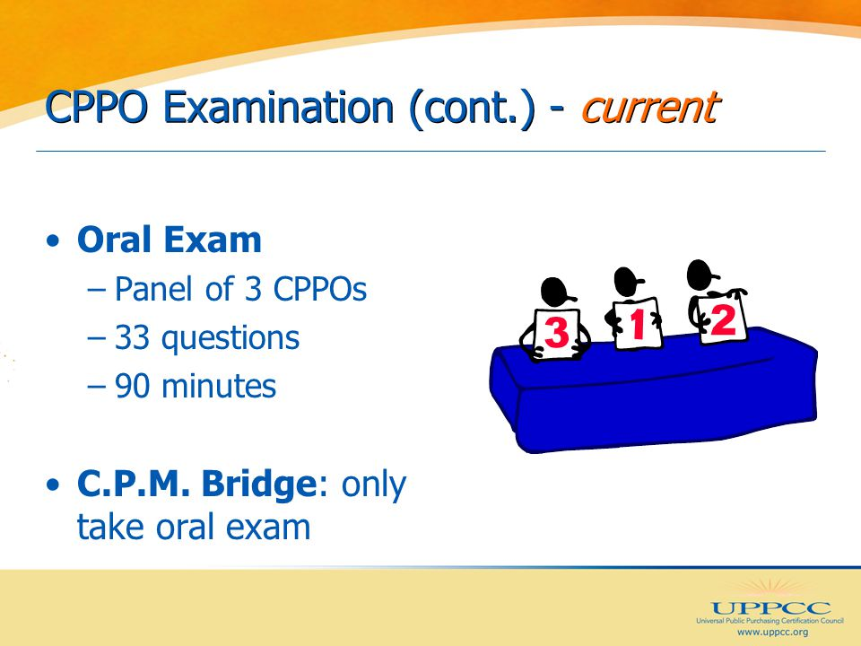 CPPO Examination (cont.) - current Oral Exam –Panel of 3 CPPOs –33 questions –90 minutes C.P.M.