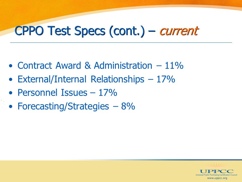 CPPO Test Specs (cont.) – current Contract Award & Administration – 11% External/Internal Relationships – 17% Personnel Issues – 17% Forecasting/Strategies – 8%