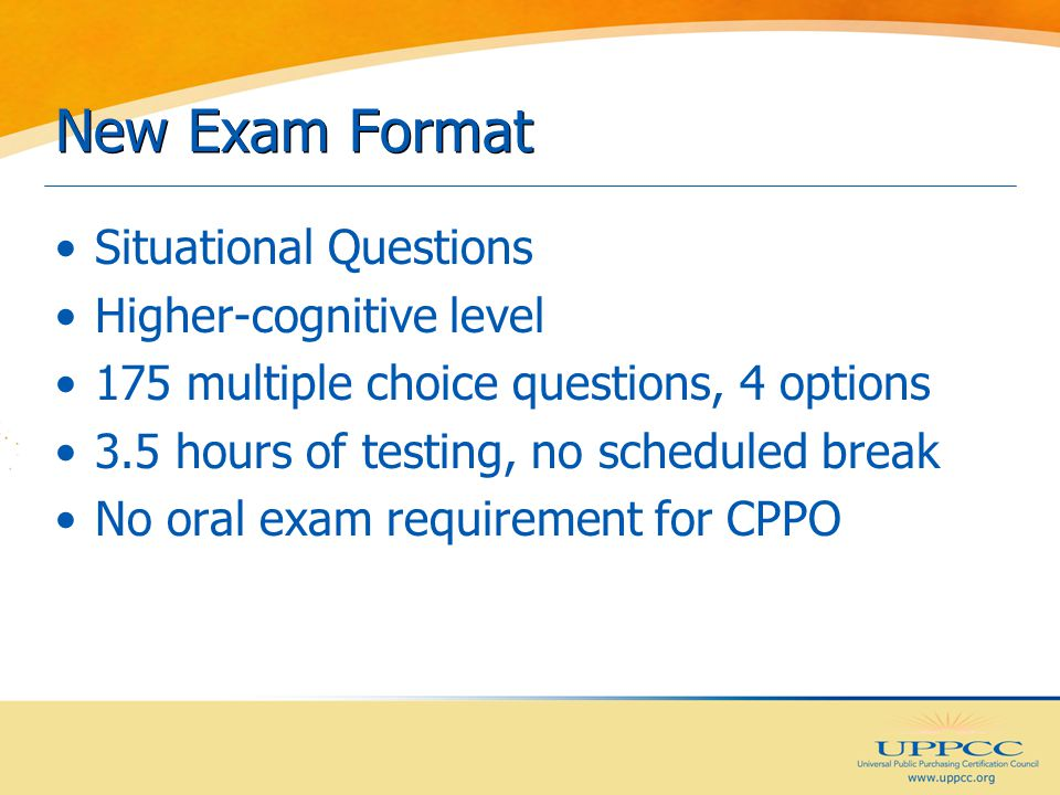 New Exam Format Situational Questions Higher-cognitive level 175 multiple choice questions, 4 options 3.5 hours of testing, no scheduled break No oral exam requirement for CPPO