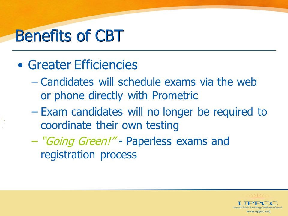 Benefits of CBT Greater Efficiencies –Candidates will schedule exams via the web or phone directly with Prometric –Exam candidates will no longer be required to coordinate their own testing – Going Green! - Paperless exams and registration process