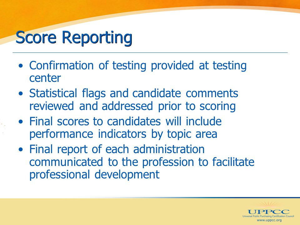 Score Reporting Confirmation of testing provided at testing center Statistical flags and candidate comments reviewed and addressed prior to scoring Final scores to candidates will include performance indicators by topic area Final report of each administration communicated to the profession to facilitate professional development