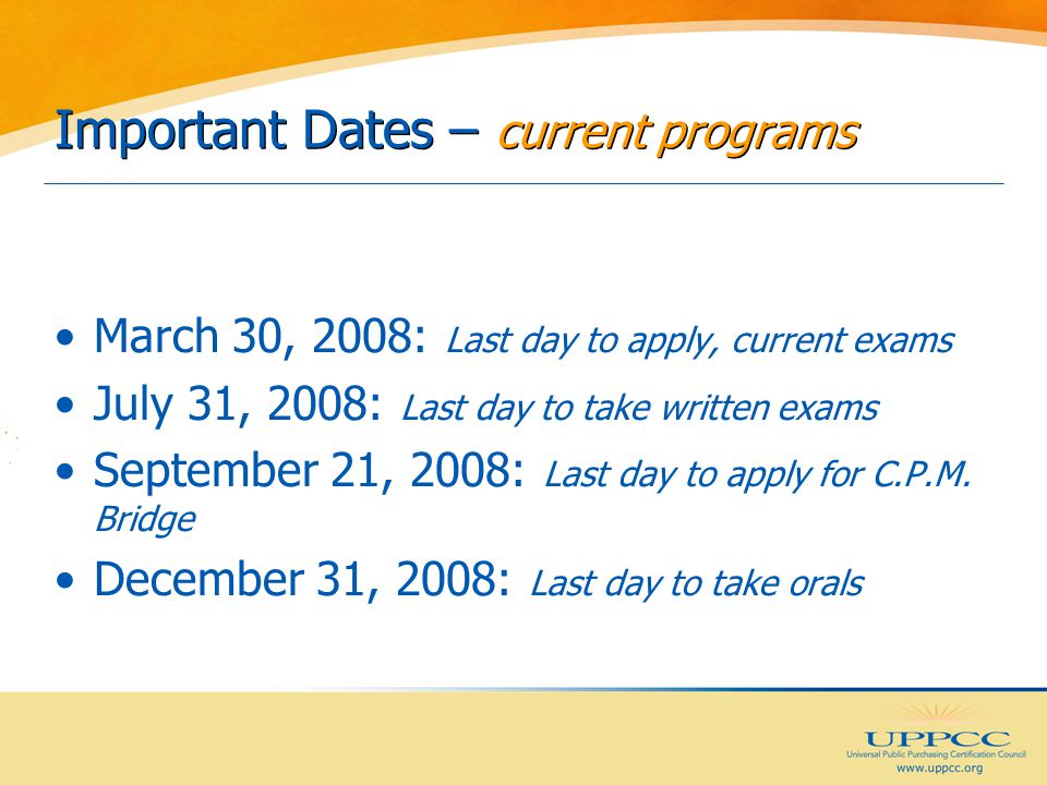 Important Dates – current programs March 30, 2008: Last day to apply, current exams July 31, 2008: Last day to take written exams September 21, 2008: Last day to apply for C.P.M.