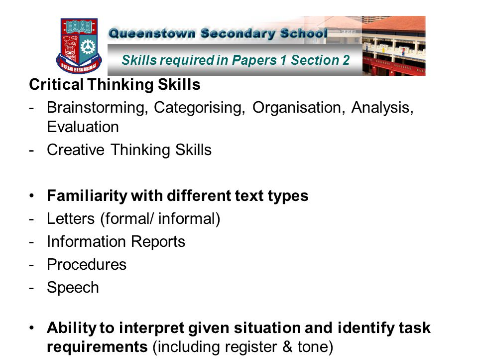 Skills required in Papers 1 Section 2 Critical Thinking Skills -Brainstorming, Categorising, Organisation, Analysis, Evaluation -Creative Thinking Skills Familiarity with different text types -Letters (formal/ informal) -Information Reports -Procedures -Speech Ability to interpret given situation and identify task requirements (including register & tone)