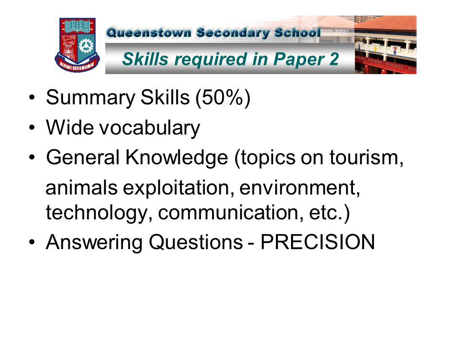 Summary Skills (50%) Wide vocabulary General Knowledge (topics on tourism, animals exploitation, environment, technology, communication, etc.) Answering Questions - PRECISION Skills required in Paper 2
