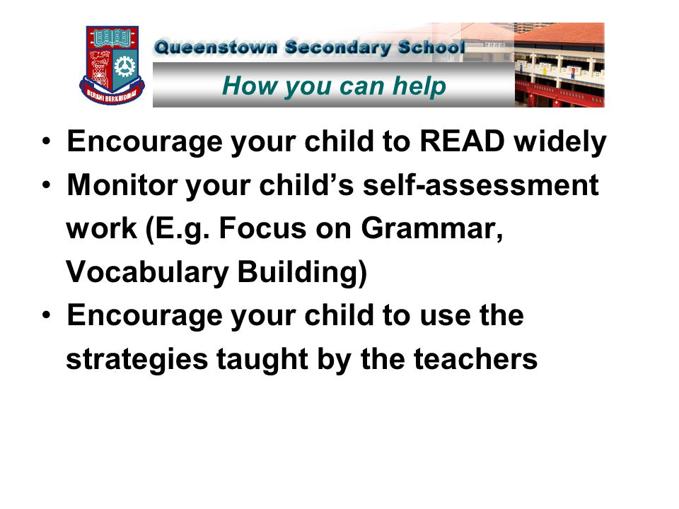 Encourage your child to READ widely Monitor your child's self-assessment work (E.g. Focus on Grammar, Vocabulary Building) Encourage your child to use