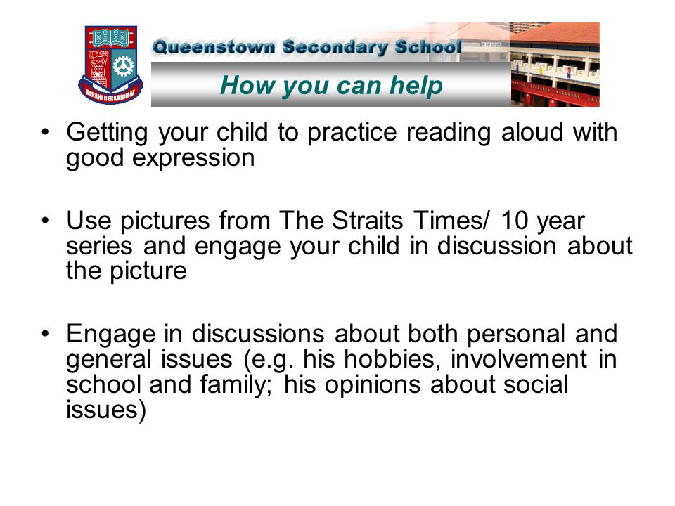 Getting your child to practice reading aloud with good expression Use pictures from The Straits Times/ 10 year series and engage your child in discussion about the picture Engage in discussions about both personal and general issues (e.g.