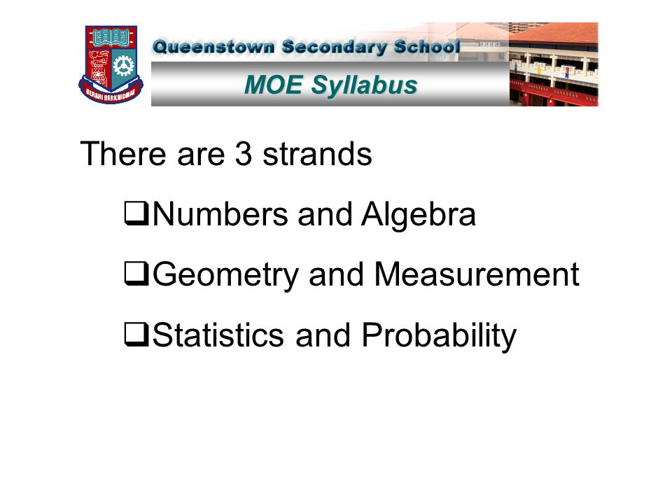 MOE Syllabus There are 3 strands  Numbers and Algebra  Geometry and Measurement  Statistics and Probability