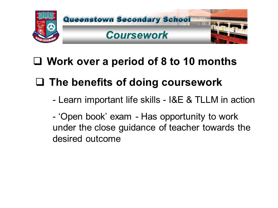 Coursework  Work over a period of 8 to 10 months  The benefits of doing coursework - Learn important life skills - I&E & TLLM in action - 'Open book' exam - Has opportunity to work under the close guidance of teacher towards the desired outcome