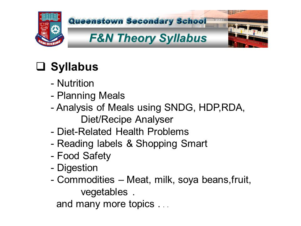 F&N Theory Syllabus  Syllabus - Nutrition - Planning Meals - Analysis of Meals using SNDG, HDP,RDA, Diet/Recipe Analyser - Diet-Related Health Problems - Reading labels & Shopping Smart - Food Safety - Digestion - Commodities – Meat, milk, soya beans,fruit, vegetables.