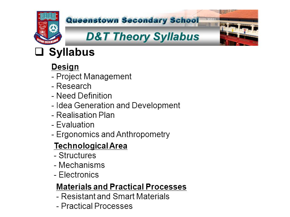 D&T Theory Syllabus  Syllabus Design - Project Management - Research - Need Definition - Idea Generation and Development - Realisation Plan - Evaluation - Ergonomics and Anthropometry Technological Area - Structures - Mechanisms - Electronics Materials and Practical Processes - Resistant and Smart Materials - Practical Processes