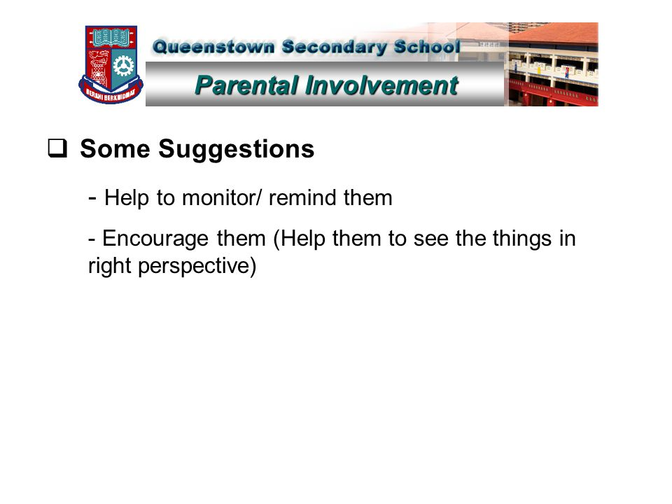 Parental Involvement  Some Suggestions - Help to monitor/ remind them - Encourage them (Help them to see the things in right perspective)