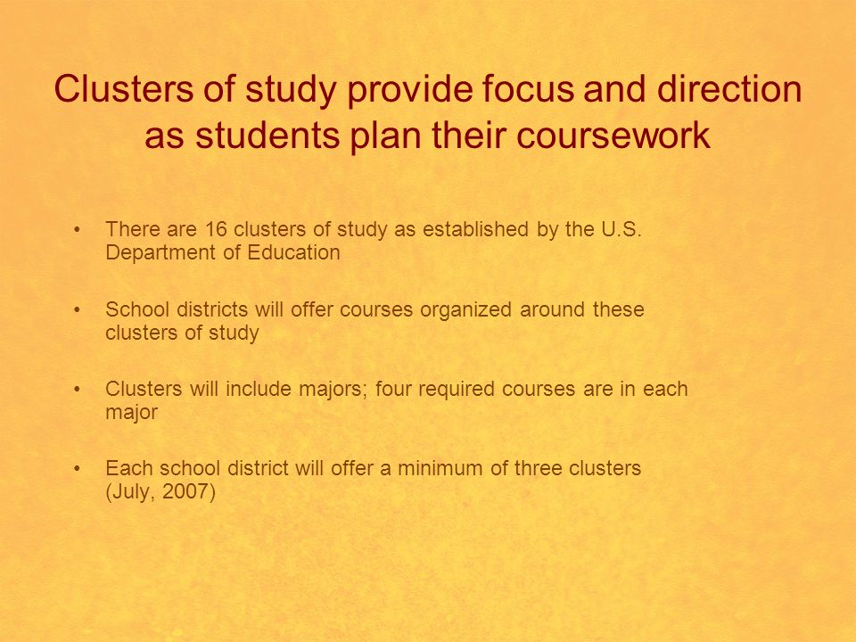 Clusters of study provide focus and direction as students plan their coursework There are 16 clusters of study as established by the U.S.
