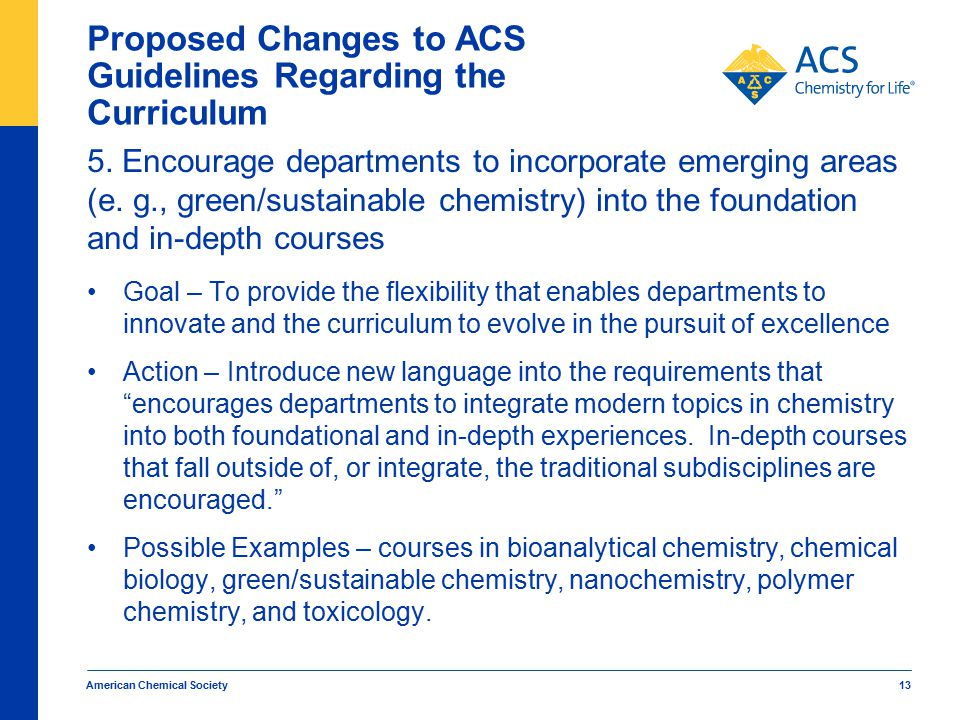 American Chemical Society 13 Proposed Changes to ACS Guidelines Regarding the Curriculum 5. Encourage departments to incorporate emerging areas (e. g.