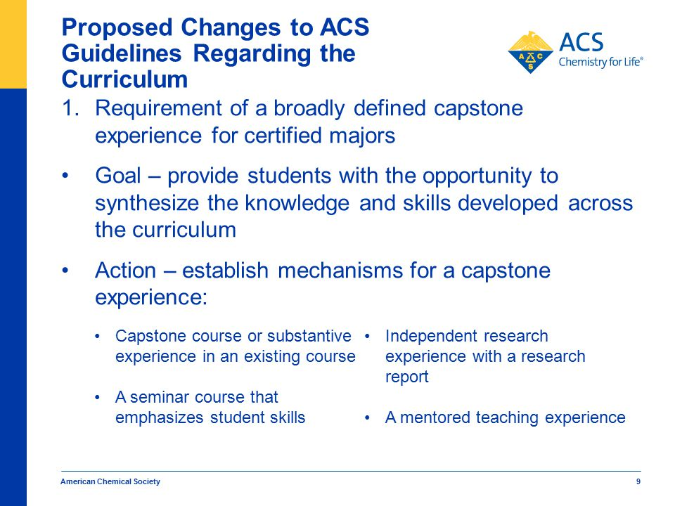 American Chemical Society 9 Proposed Changes to ACS Guidelines Regarding the Curriculum 1.Requirement of a broadly defined capstone experience for cer