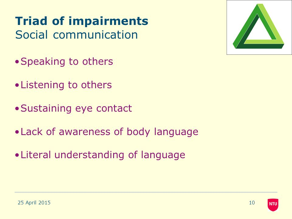 Triad of impairments Social communication Speaking to others Listening to others Sustaining eye contact Lack of awareness of body language Literal und