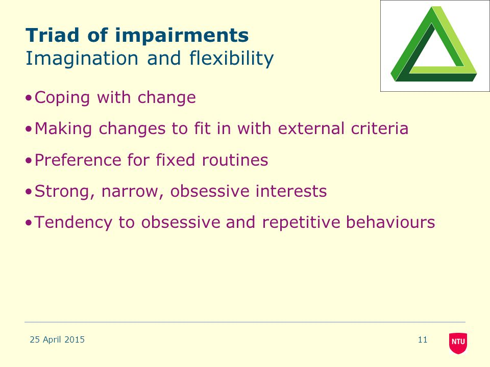 Triad of impairments Imagination and flexibility Coping with change Making changes to fit in with external criteria Preference for fixed routines Stro