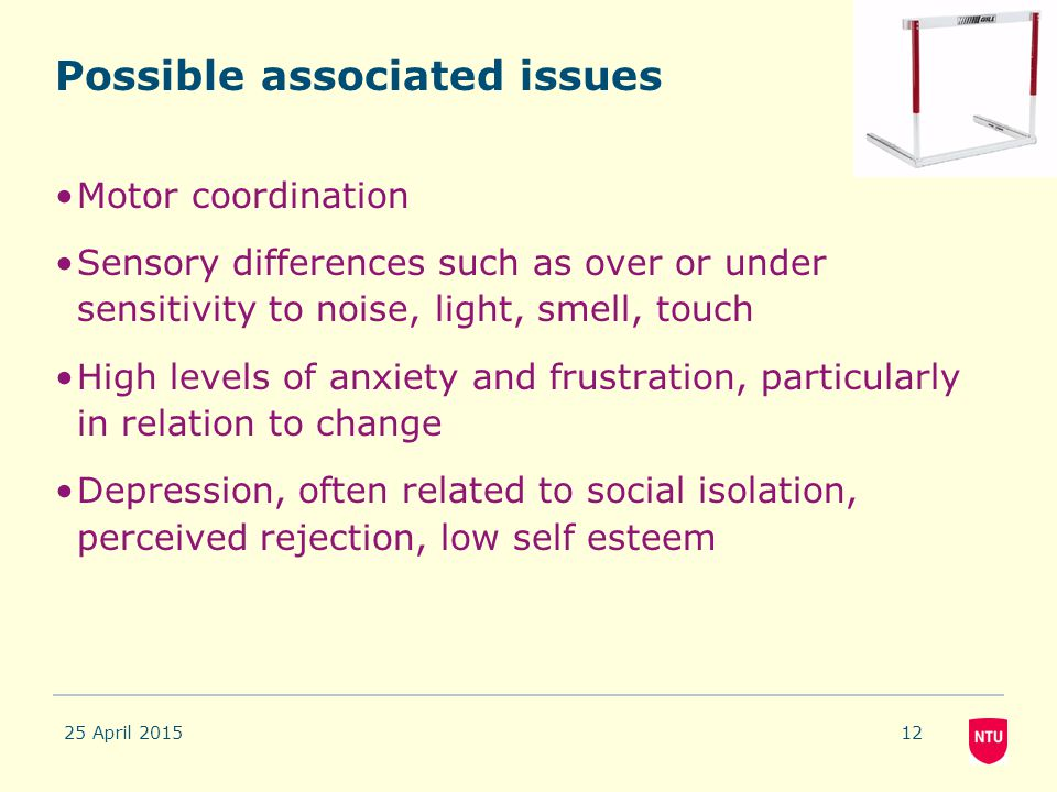 25 April 201512 Possible associated issues Motor coordination Sensory differences such as over or under sensitivity to noise, light, smell, touch High