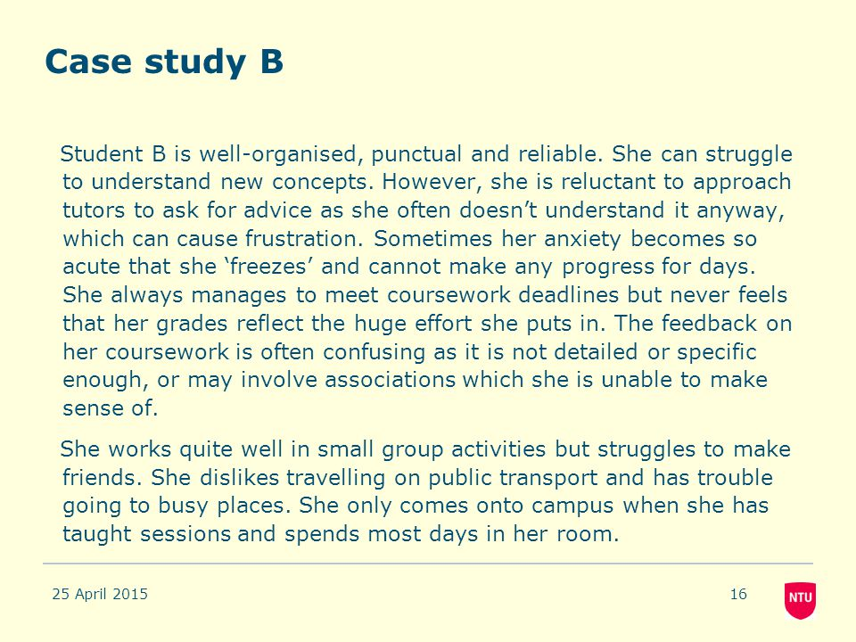 Case study B Student B is well-organised, punctual and reliable. She can struggle to understand new concepts. However, she is reluctant to approach tu