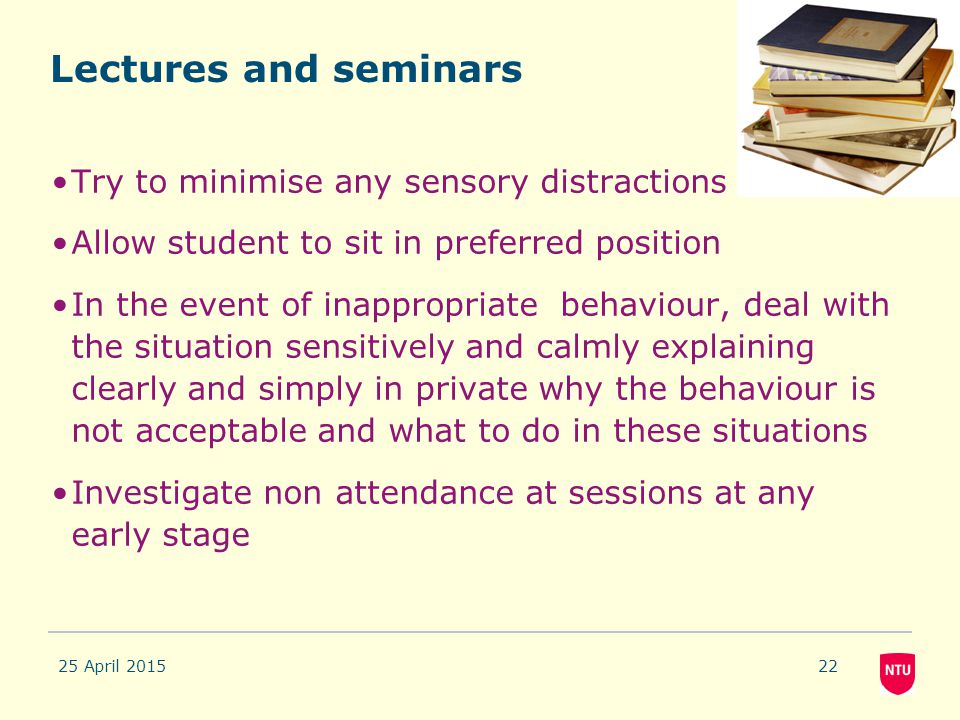 25 April 201522 Lectures and seminars Try to minimise any sensory distractions Allow student to sit in preferred position In the event of inappropriat