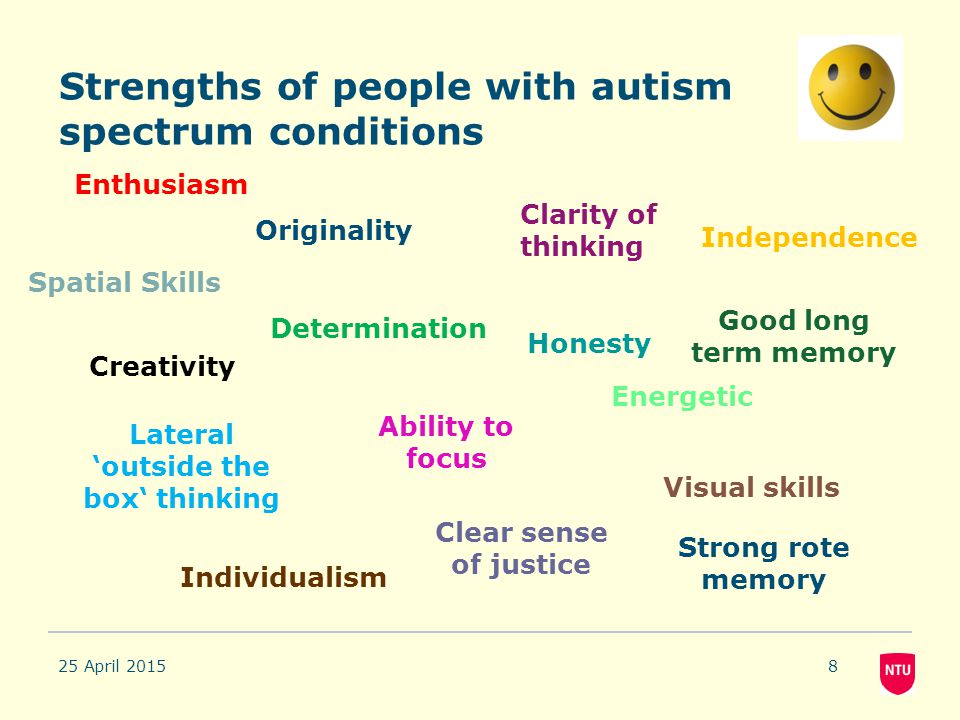 Strengths of people with autism spectrum conditions 25 April 20158 Enthusiasm Creativity Lateral 'outside the box' thinking Originality Determination
