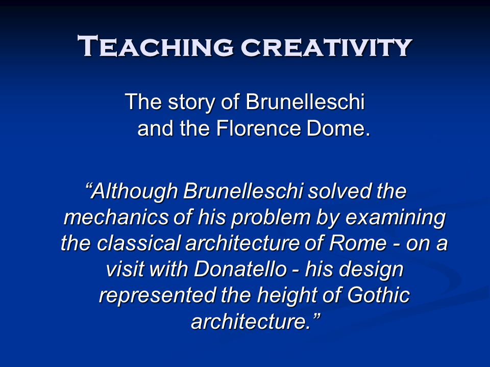 "Teaching creativity The story of Brunelleschi and the Florence Dome. ""Although Brunelleschi solved the mechanics of his problem by examining the class"