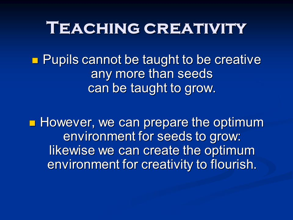 Teaching creativity Pupils cannot be taught to be creative any more than seeds can be taught to grow. Pupils cannot be taught to be creative any more