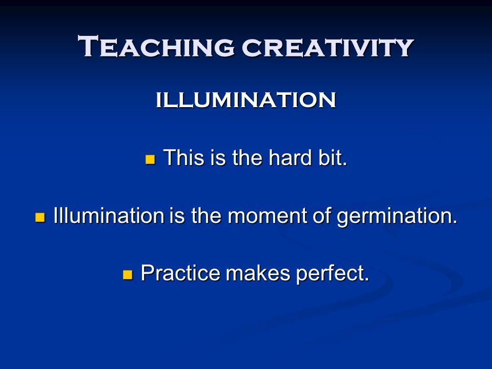 Teaching creativity ILLUMINATION This is the hard bit.