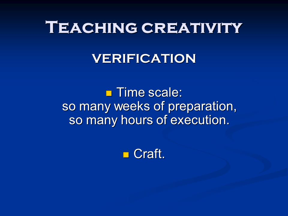 Teaching creativity VERIFICATION Time scale: so many weeks of preparation, so many hours of execution. Time scale: so many weeks of preparation, so ma