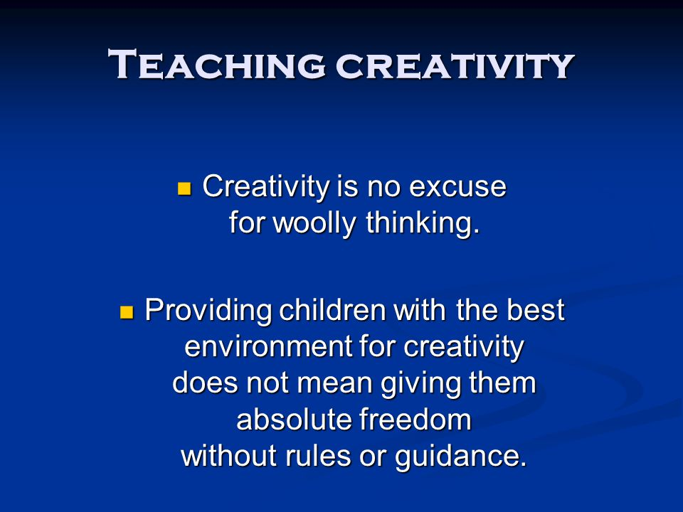 Teaching creativity Creativity is no excuse for woolly thinking. Creativity is no excuse for woolly thinking. Providing children with the best environ