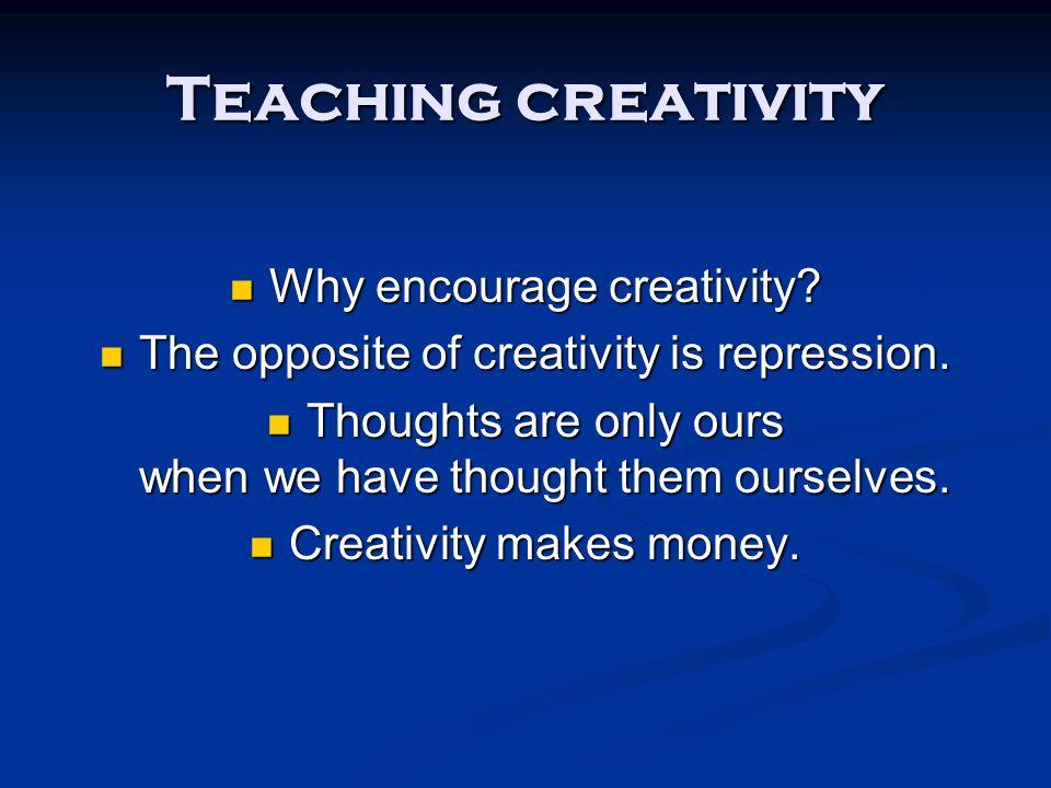 Teaching creativity Why encourage creativity. Why encourage creativity.