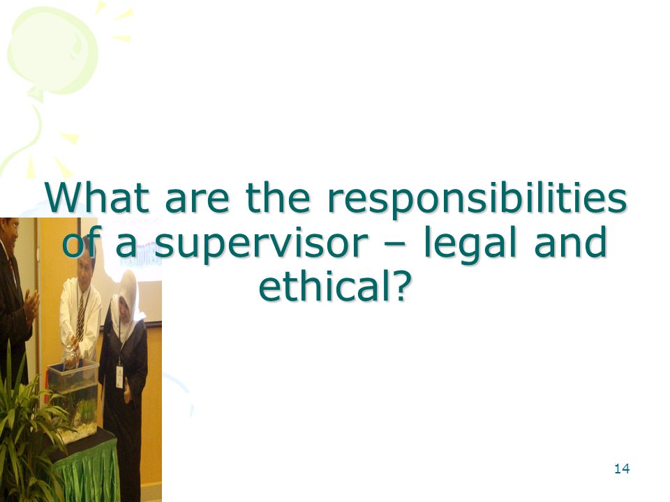 14 What are the responsibilities of a supervisor – legal and ethical
